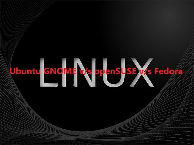 Ubuntu GNOME v/s openSUSE v/s Fedora